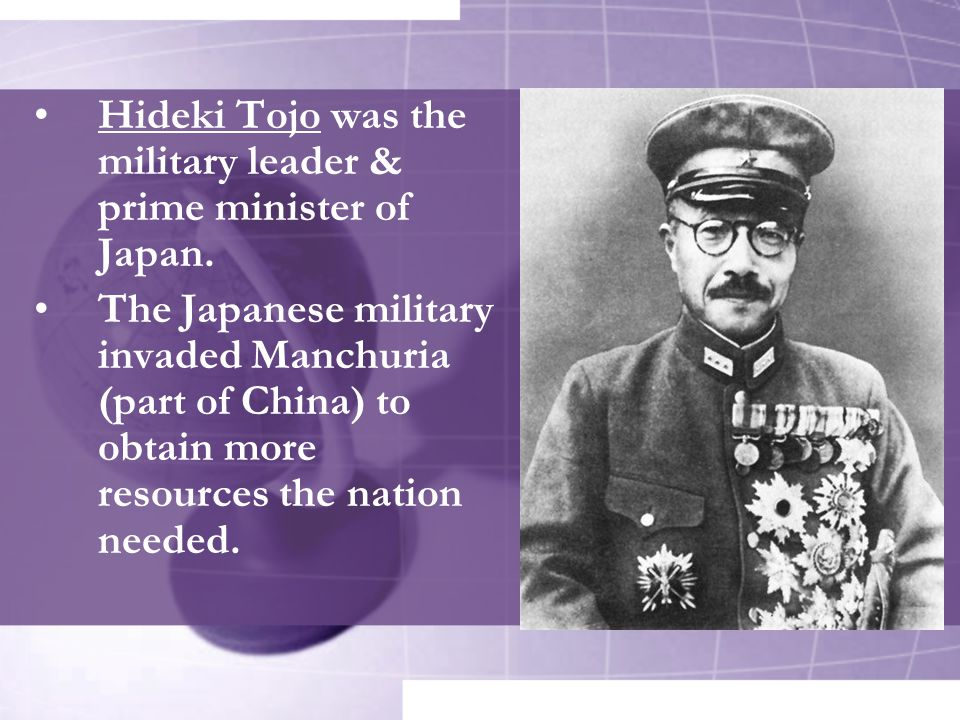 Hideki Tojo was the military leader & prime minister of Japan. The Japanese military invaded Manchuria (part of China) to obtain more resources the na