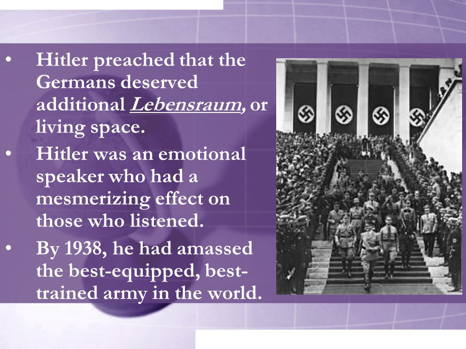 Hitler preached that the Germans deserved additional Lebensraum, or living space. Hitler was an emotional speaker who had a mesmerizing effect on thos