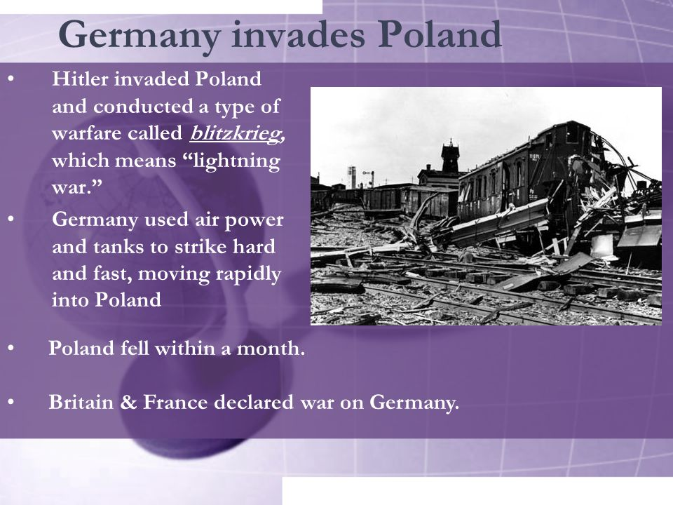 Germany invades Poland Hitler invaded Poland and conducted a type of warfare called blitzkrieg, which means lightning war. Germany used air power and tanks to strike hard and fast, moving rapidly into Poland Poland fell within a month.