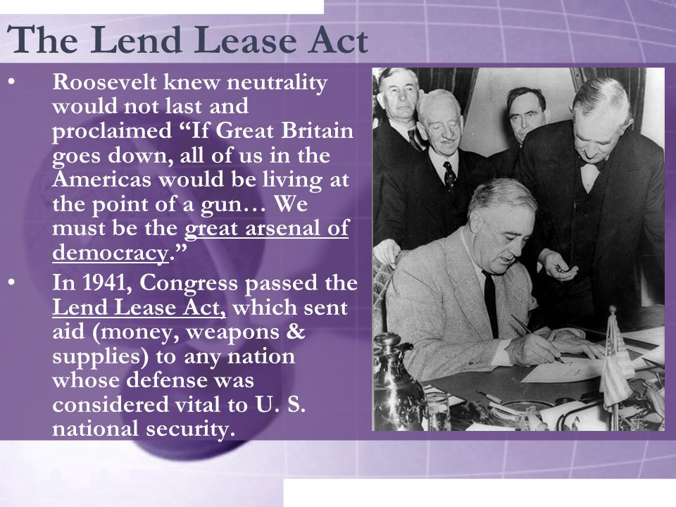The Lend Lease Act Roosevelt knew neutrality would not last and proclaimed If Great Britain goes down, all of us in the Americas would be living at the point of a gun… We must be the great arsenal of democracy. In 1941, Congress passed the Lend Lease Act, which sent aid (money, weapons & supplies) to any nation whose defense was considered vital to U.