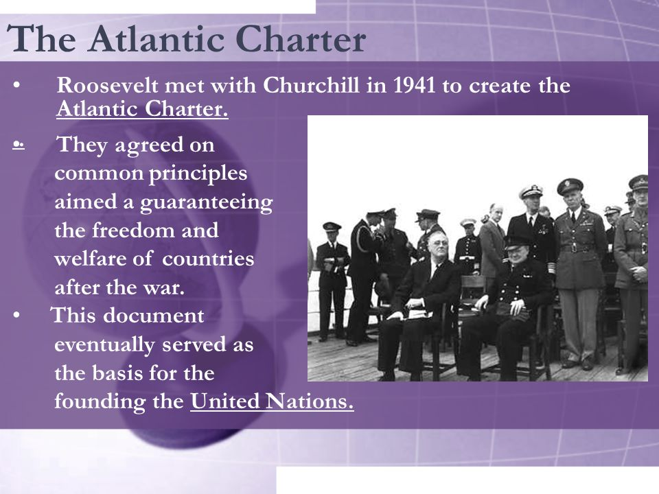 The Atlantic Charter Roosevelt met with Churchill in 1941 to create the Atlantic Charter...