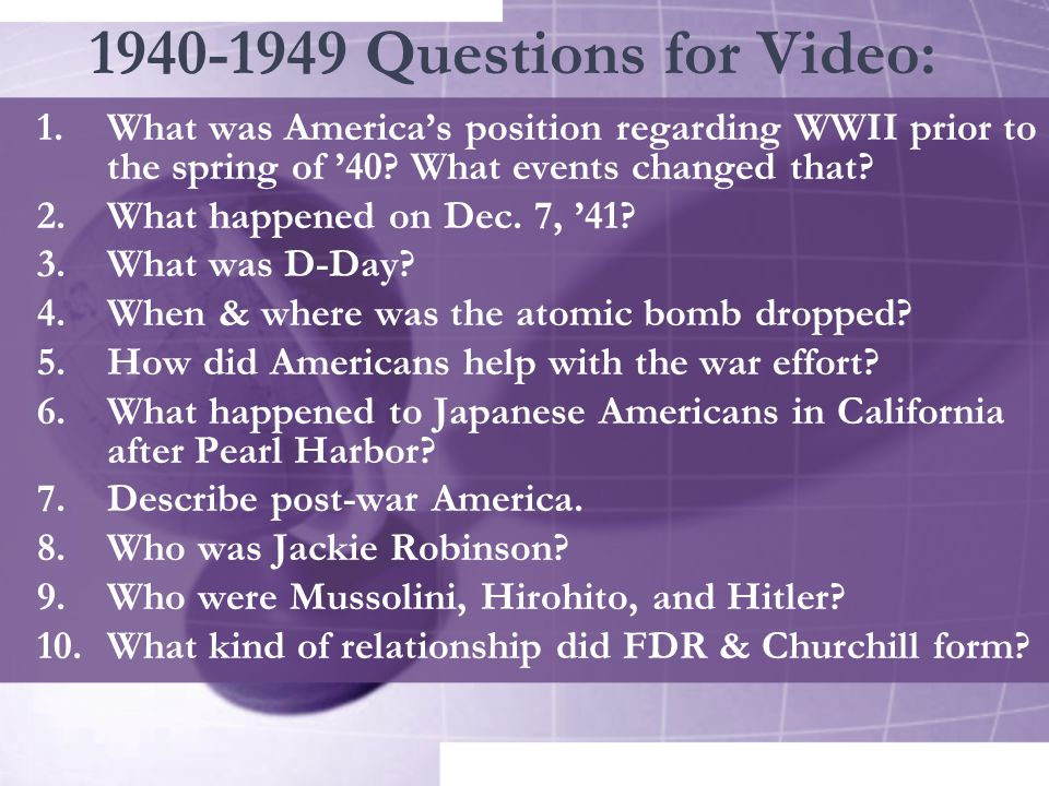 1940-1949 Questions for Video: 1.What was America's position regarding WWII prior to the spring of '40? What events changed that? 2.What happened on D