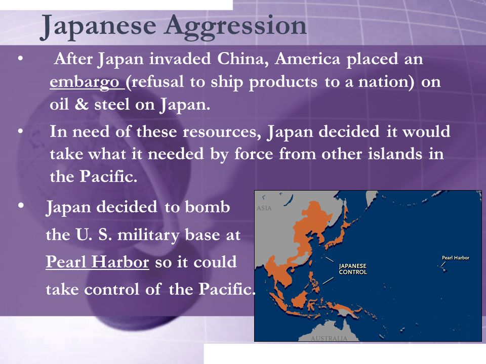 Japanese Aggression After Japan invaded China, America placed an embargo (refusal to ship products to a nation) on oil & steel on Japan.