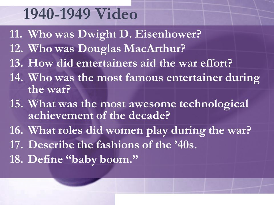 1940-1949 Video 11.Who was Dwight D. Eisenhower? 12.Who was Douglas MacArthur? 13.How did entertainers aid the war effort? 14.Who was the most famous