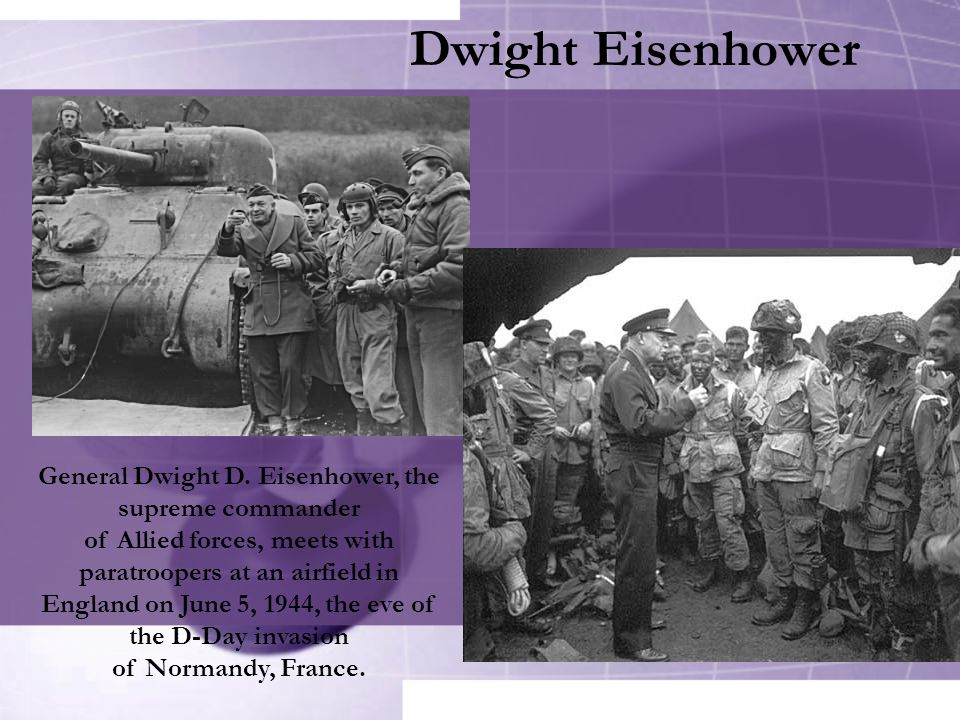 Dwight Eisenhower General Dwight D. Eisenhower, the supreme commander of Allied forces, meets with paratroopers at an airfield in England on June 5, 1