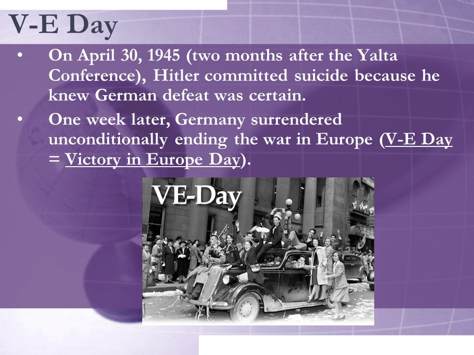 V-E Day On April 30, 1945 (two months after the Yalta Conference), Hitler committed suicide because he knew German defeat was certain. One week later,