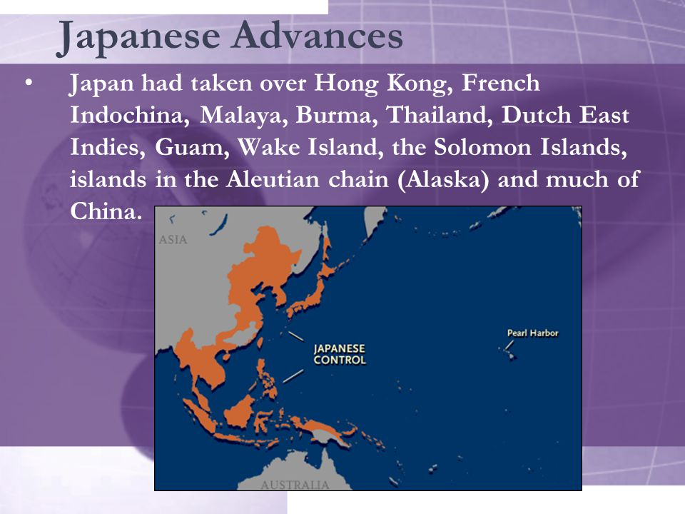 Japanese Advances Japan had taken over Hong Kong, French Indochina, Malaya, Burma, Thailand, Dutch East Indies, Guam, Wake Island, the Solomon Islands