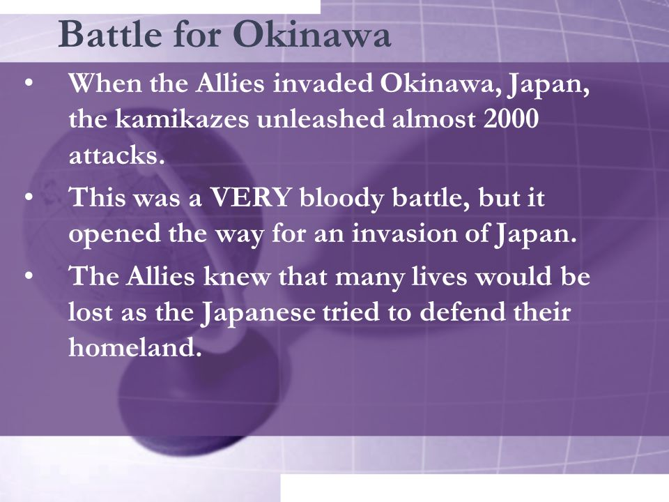 Battle for Okinawa When the Allies invaded Okinawa, Japan, the kamikazes unleashed almost 2000 attacks. This was a VERY bloody battle, but it opened t