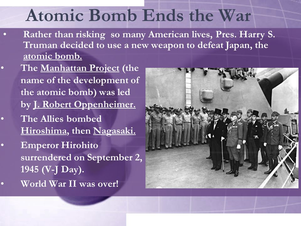 Atomic Bomb Ends the War The Manhattan Project (the name of the development of the atomic bomb) was led by J.