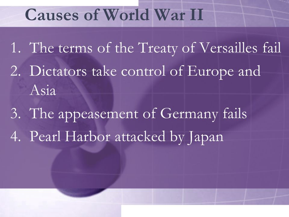 Causes of World War II 1.The terms of the Treaty of Versailles fail 2.Dictators take control of Europe and Asia 3.The appeasement of Germany fails 4.P