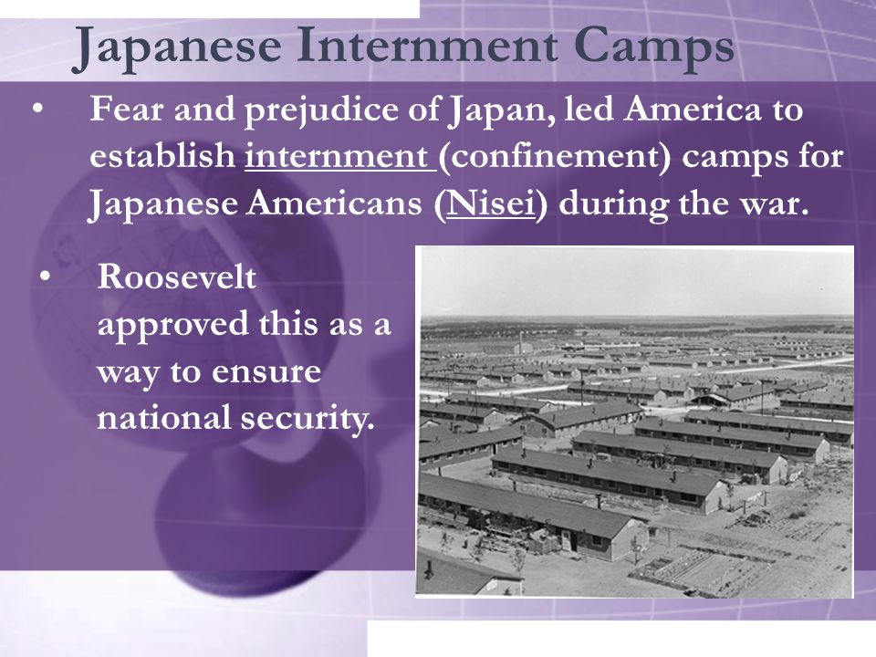 Japanese Internment Camps Fear and prejudice of Japan, led America to establish internment (confinement) camps for Japanese Americans (Nisei) during the war.