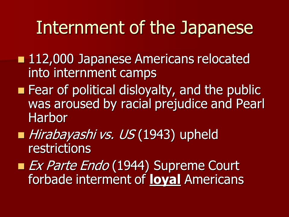 Internment of the Japanese 112,000 Japanese Americans relocated into internment camps 112,000 Japanese Americans relocated into internment camps Fear of political disloyalty, and the public was aroused by racial prejudice and Pearl Harbor Fear of political disloyalty, and the public was aroused by racial prejudice and Pearl Harbor Hirabayashi vs.