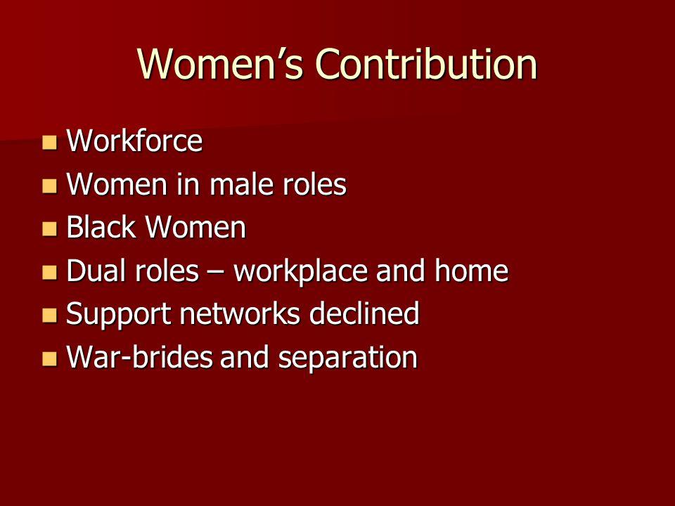 Women's Contribution Workforce Workforce Women in male roles Women in male roles Black Women Black Women Dual roles – workplace and home Dual roles – workplace and home Support networks declined Support networks declined War-brides and separation War-brides and separation