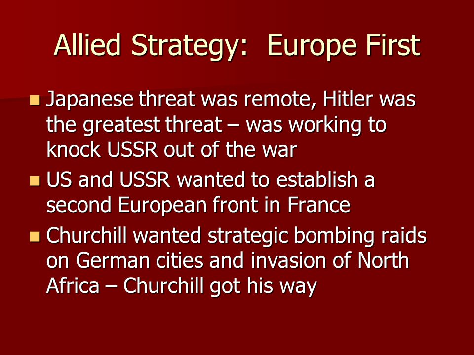 Allied Strategy: Europe First Japanese threat was remote, Hitler was the greatest threat – was working to knock USSR out of the war Japanese threat was remote, Hitler was the greatest threat – was working to knock USSR out of the war US and USSR wanted to establish a second European front in France US and USSR wanted to establish a second European front in France Churchill wanted strategic bombing raids on German cities and invasion of North Africa – Churchill got his way Churchill wanted strategic bombing raids on German cities and invasion of North Africa – Churchill got his way