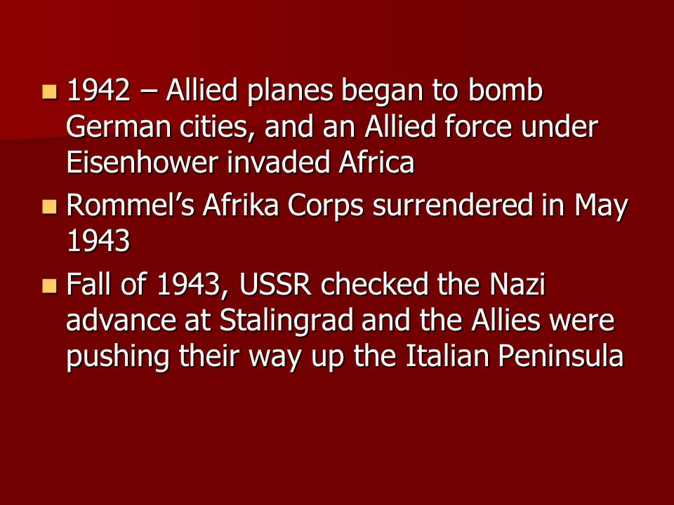 1942 – Allied planes began to bomb German cities, and an Allied force under Eisenhower invaded Africa 1942 – Allied planes began to bomb German cities, and an Allied force under Eisenhower invaded Africa Rommel's Afrika Corps surrendered in May 1943 Rommel's Afrika Corps surrendered in May 1943 Fall of 1943, USSR checked the Nazi advance at Stalingrad and the Allies were pushing their way up the Italian Peninsula Fall of 1943, USSR checked the Nazi advance at Stalingrad and the Allies were pushing their way up the Italian Peninsula