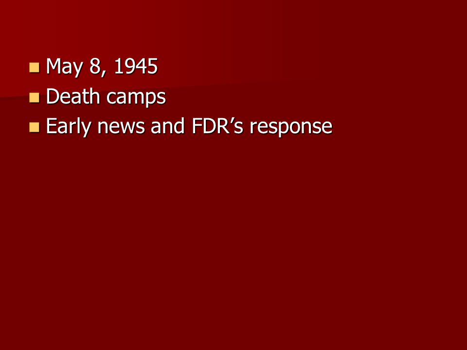 May 8, 1945 May 8, 1945 Death camps Death camps Early news and FDR's response Early news and FDR's response