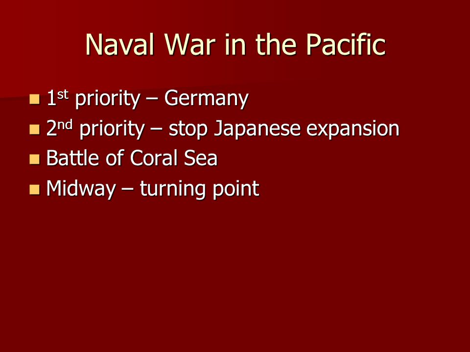 Naval War in the Pacific 1 st priority – Germany 1 st priority – Germany 2 nd priority – stop Japanese expansion 2 nd priority – stop Japanese expansion Battle of Coral Sea Battle of Coral Sea Midway – turning point Midway – turning point