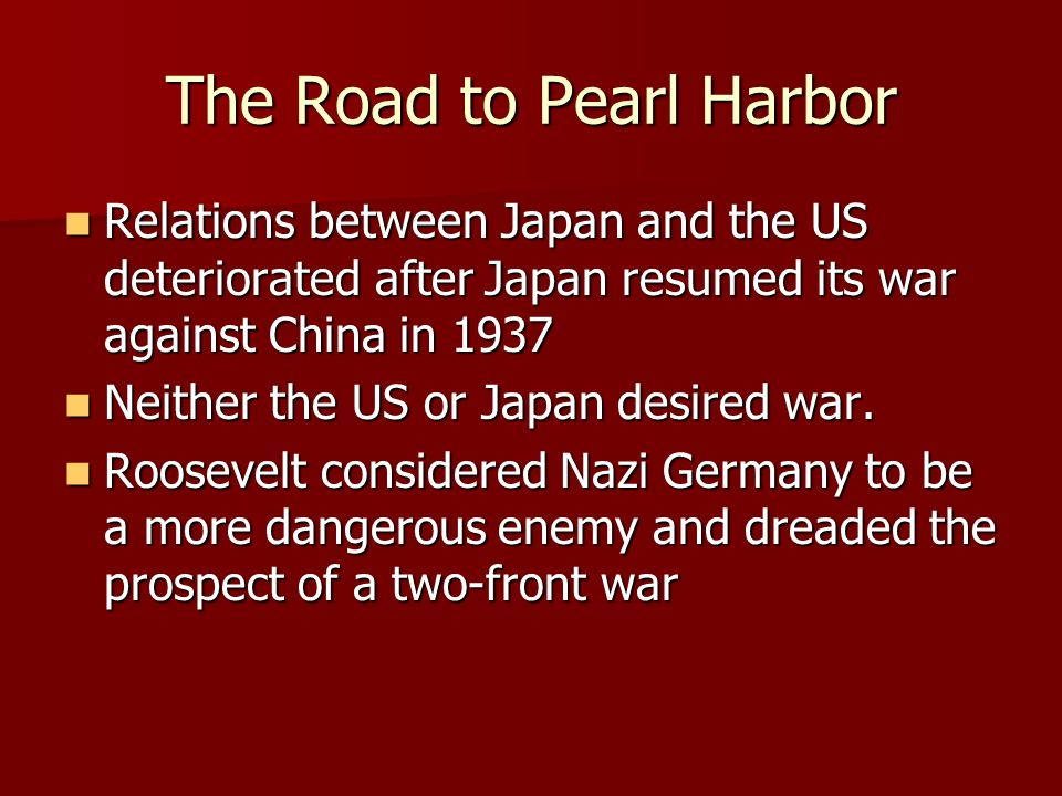 The Road to Pearl Harbor Relations between Japan and the US deteriorated after Japan resumed its war against China in 1937 Relations between Japan and the US deteriorated after Japan resumed its war against China in 1937 Neither the US or Japan desired war.