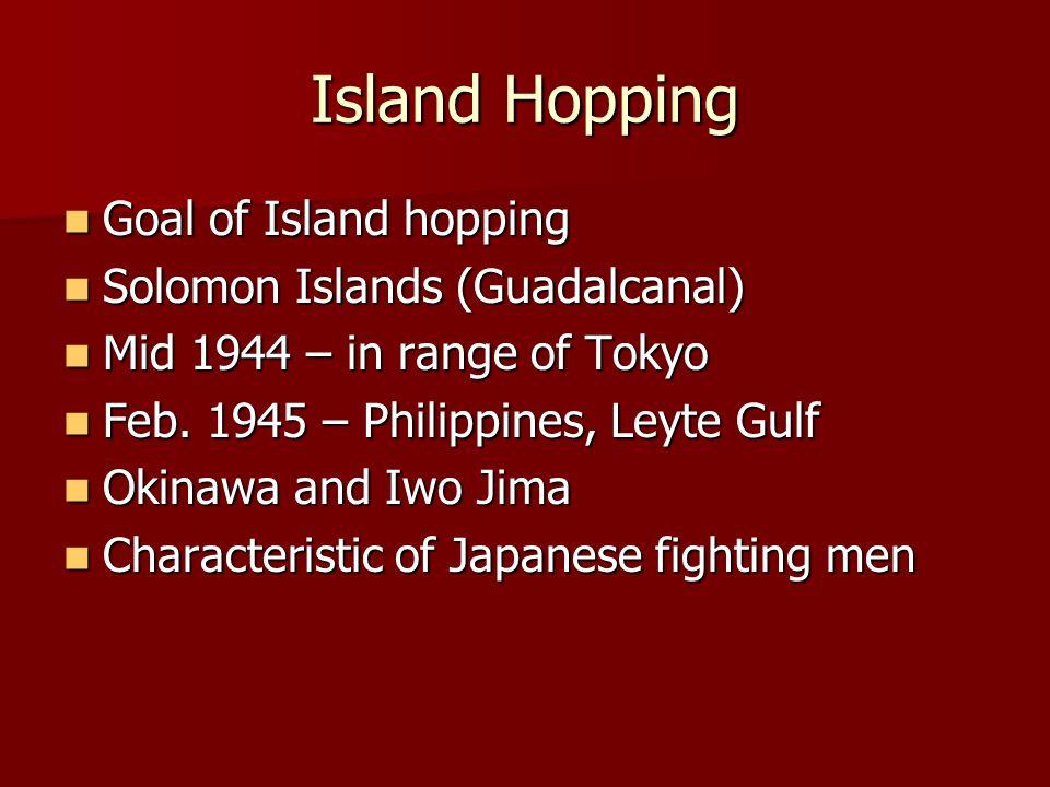 Island Hopping Goal of Island hopping Goal of Island hopping Solomon Islands (Guadalcanal) Solomon Islands (Guadalcanal) Mid 1944 – in range of Tokyo Mid 1944 – in range of Tokyo Feb.