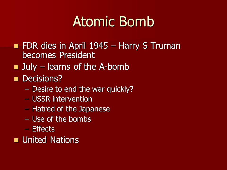 Atomic Bomb FDR dies in April 1945 – Harry S Truman becomes President FDR dies in April 1945 – Harry S Truman becomes President July – learns of the A-bomb July – learns of the A-bomb Decisions.