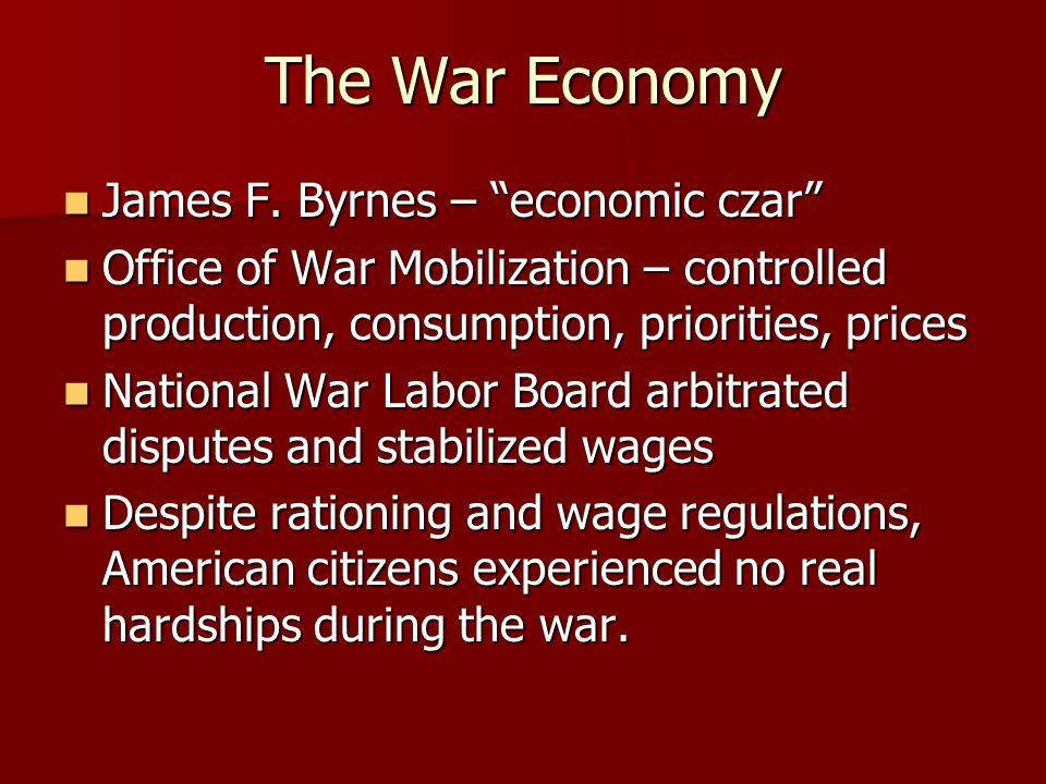 The War Economy James F. Byrnes – economic czar James F.