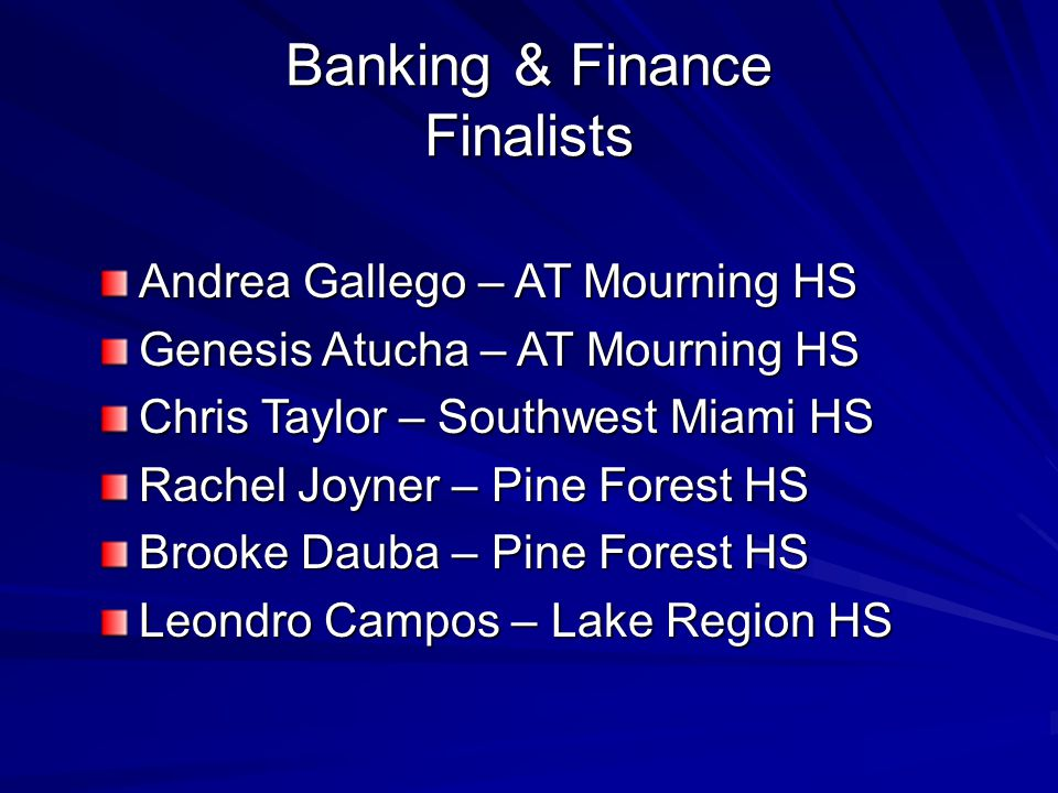 Banking & Finance Finalists Andrea Gallego – AT Mourning HS Genesis Atucha – AT Mourning HS Chris Taylor – Southwest Miami HS Rachel Joyner – Pine For