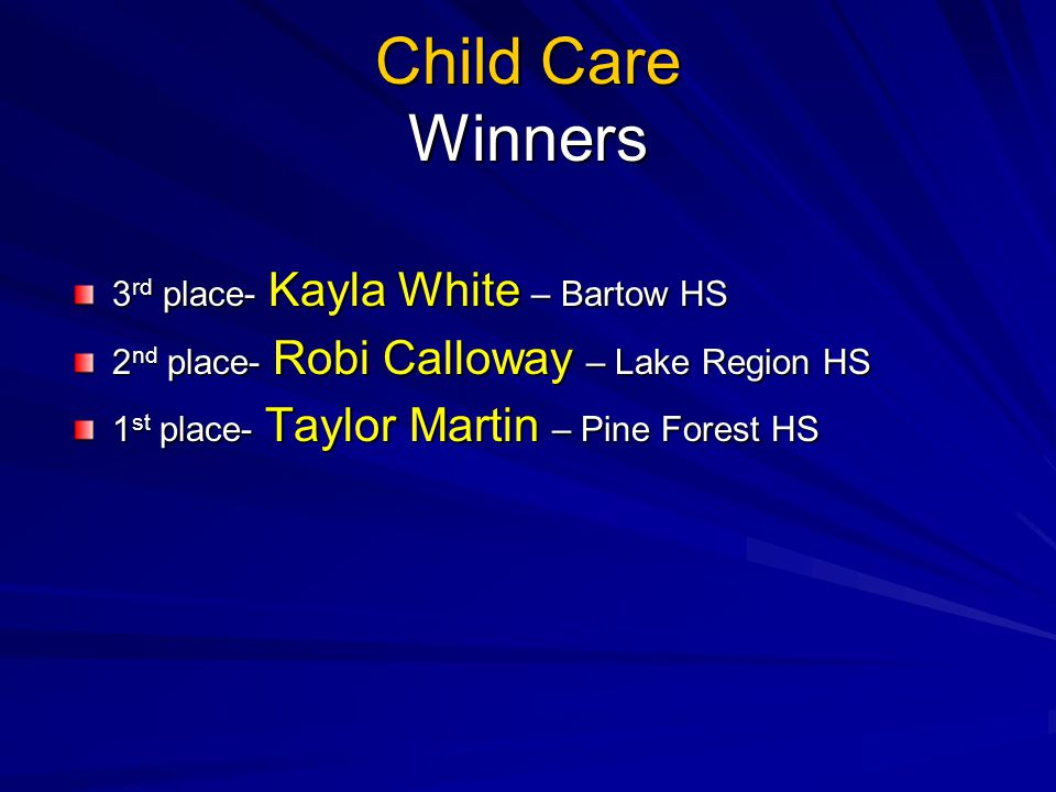 Child Care Winners 3 rd place- Kayla White – Bartow HS 2 nd place- Robi Calloway – Lake Region HS 1 st place- Taylor Martin – Pine Forest HS
