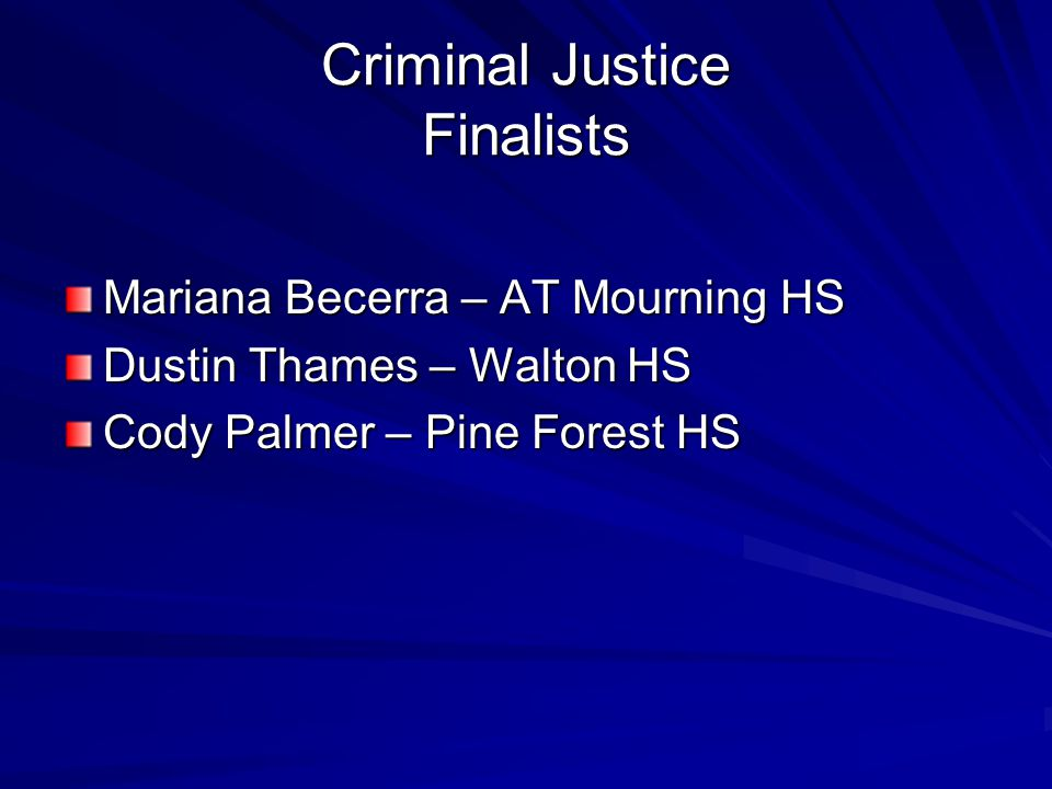 Criminal Justice Finalists Mariana Becerra – AT Mourning HS Dustin Thames – Walton HS Cody Palmer – Pine Forest HS