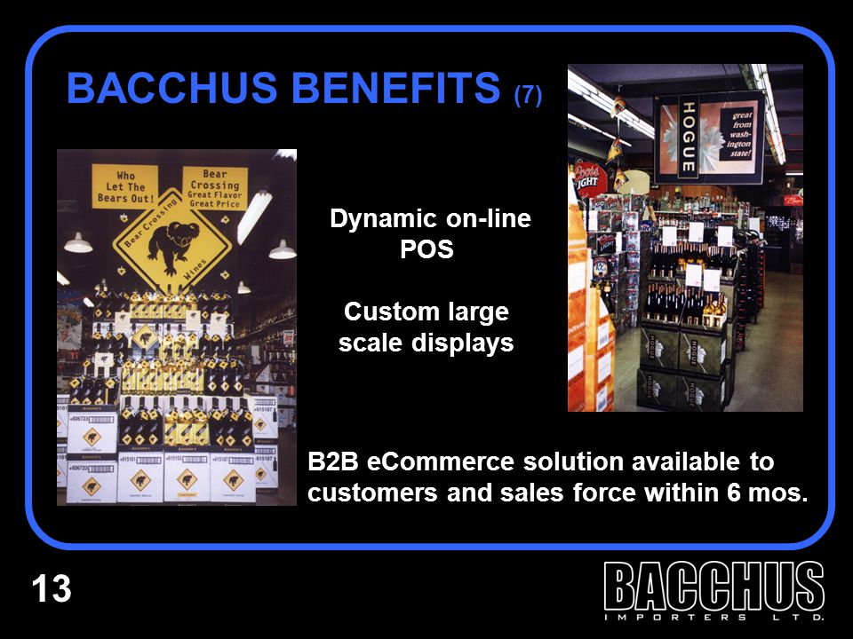 Dynamic on-line POS Custom large scale displays BACCHUS BENEFITS (7) B2B eCommerce solution available to customers and sales force within 6 mos.