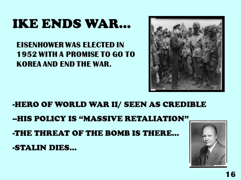 IKE ENDS WAR… -HERO OF WORLD WAR II/ SEEN AS CREDIBLE --HIS POLICY IS MASSIVE RETALIATION -THE THREAT OF THE BOMB IS THERE… -STALIN DIES… EISENHOWER WAS ELECTED IN 1952 WITH A PROMISE TO GO TO KOREA AND END THE WAR.