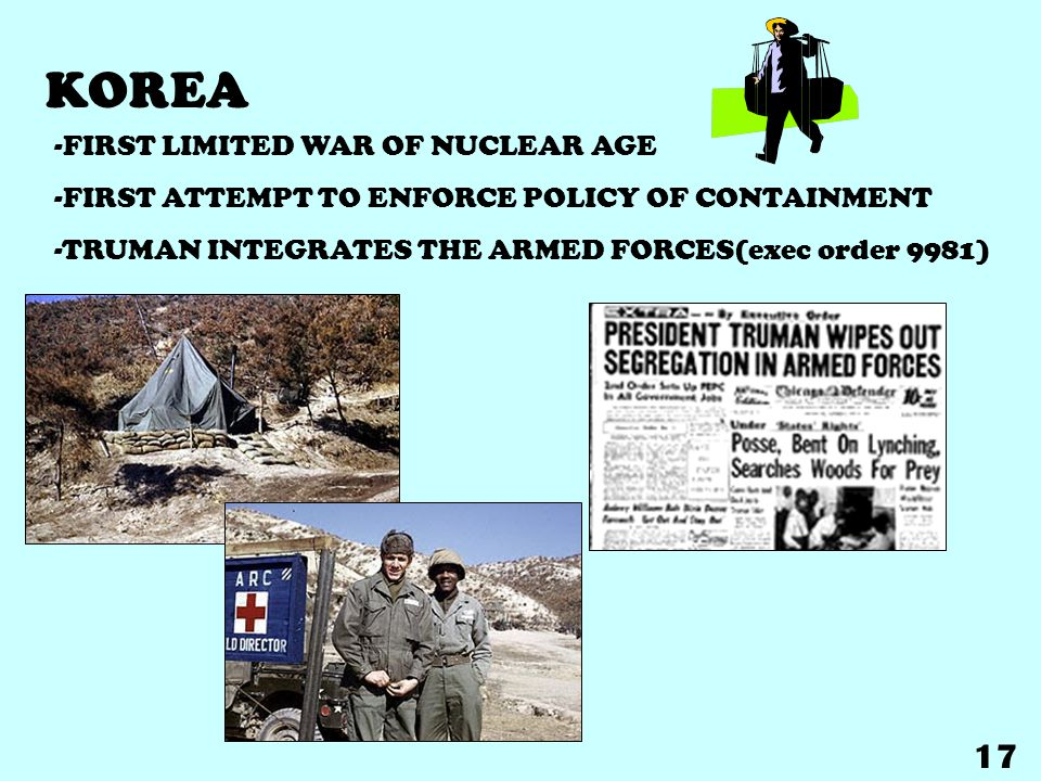 KOREA -FIRST LIMITED WAR OF NUCLEAR AGE -FIRST ATTEMPT TO ENFORCE POLICY OF CONTAINMENT -TRUMAN INTEGRATES THE ARMED FORCES(exec order 9981) 17