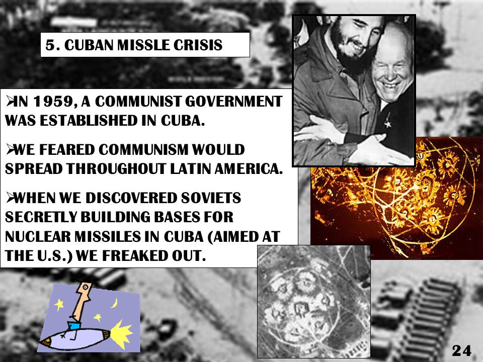 5.CUBAN MISSLE CRISIS  IN 1959, A COMMUNIST GOVERNMENT WAS ESTABLISHED IN CUBA.