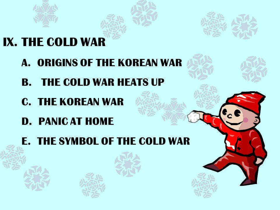 IX.THE COLD WAR A.ORIGINS OF THE KOREAN WAR B. THE COLD WAR HEATS UP C.
