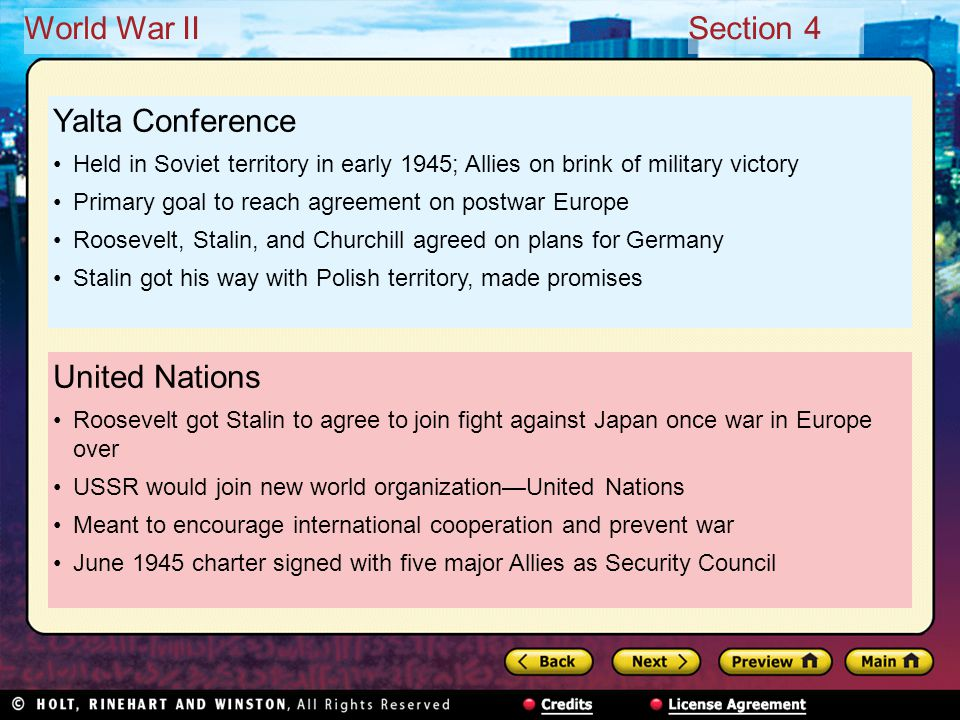 World War IISection 4 United Nations Roosevelt got Stalin to agree to join fight against Japan once war in Europe over USSR would join new world organization—United Nations Meant to encourage international cooperation and prevent war June 1945 charter signed with five major Allies as Security Council Yalta Conference Held in Soviet territory in early 1945; Allies on brink of military victory Primary goal to reach agreement on postwar Europe Roosevelt, Stalin, and Churchill agreed on plans for Germany Stalin got his way with Polish territory, made promises