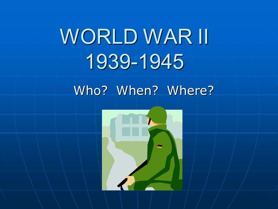 WORLD WAR II 1939-1945 Who When Where