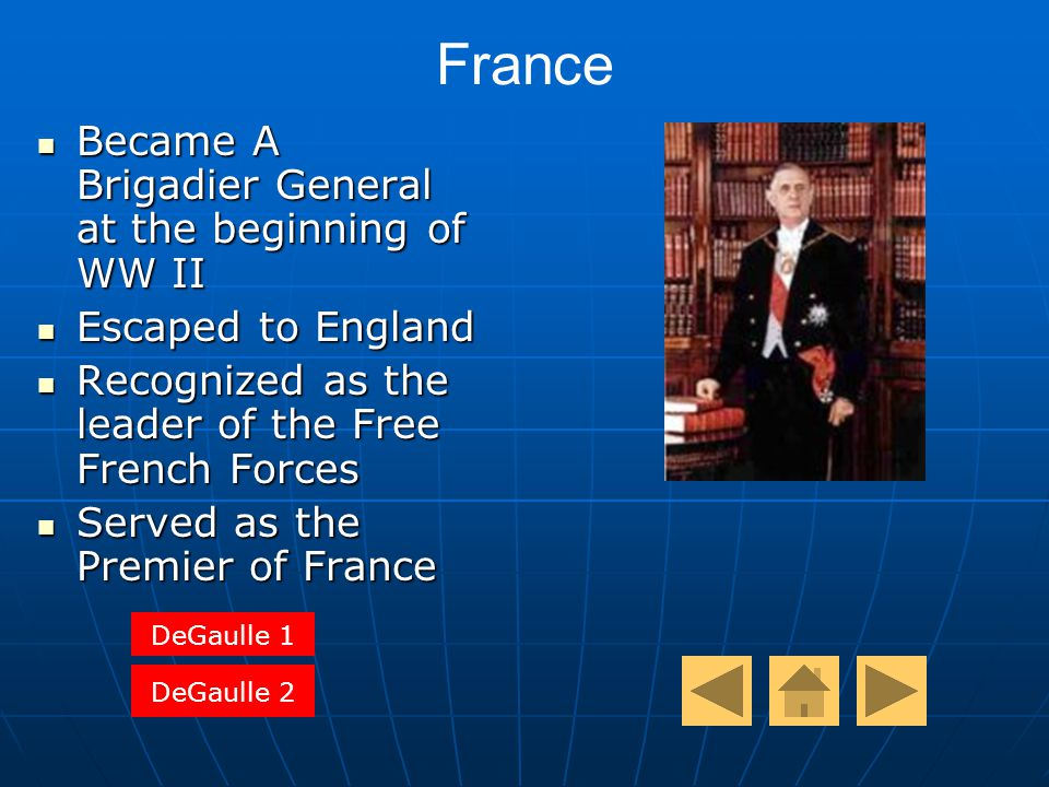 France Became A Brigadier General at the beginning of WW II Became A Brigadier General at the beginning of WW II Escaped to England Escaped to England Recognized as the leader of the Free French Forces Recognized as the leader of the Free French Forces Served as the Premier of France Served as the Premier of France DeGaulle 1 DeGaulle 2