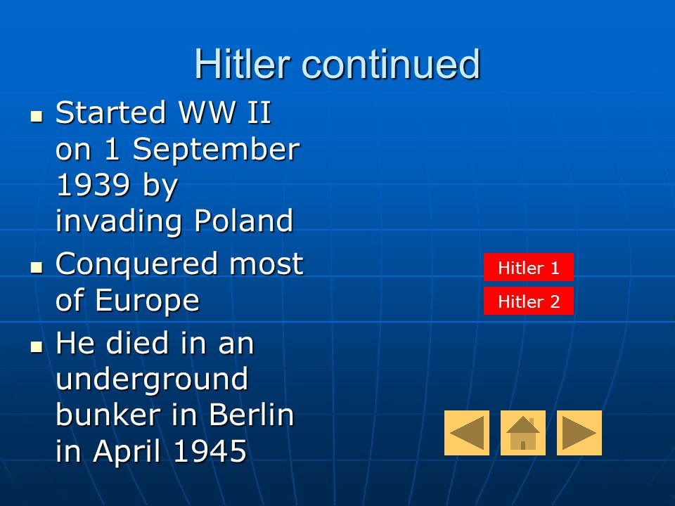 Hitler continued Started WW II on 1 September 1939 by invading Poland Started WW II on 1 September 1939 by invading Poland Conquered most of Europe Conquered most of Europe He died in an underground bunker in Berlin in April 1945 He died in an underground bunker in Berlin in April 1945 Hitler 1 Hitler 2