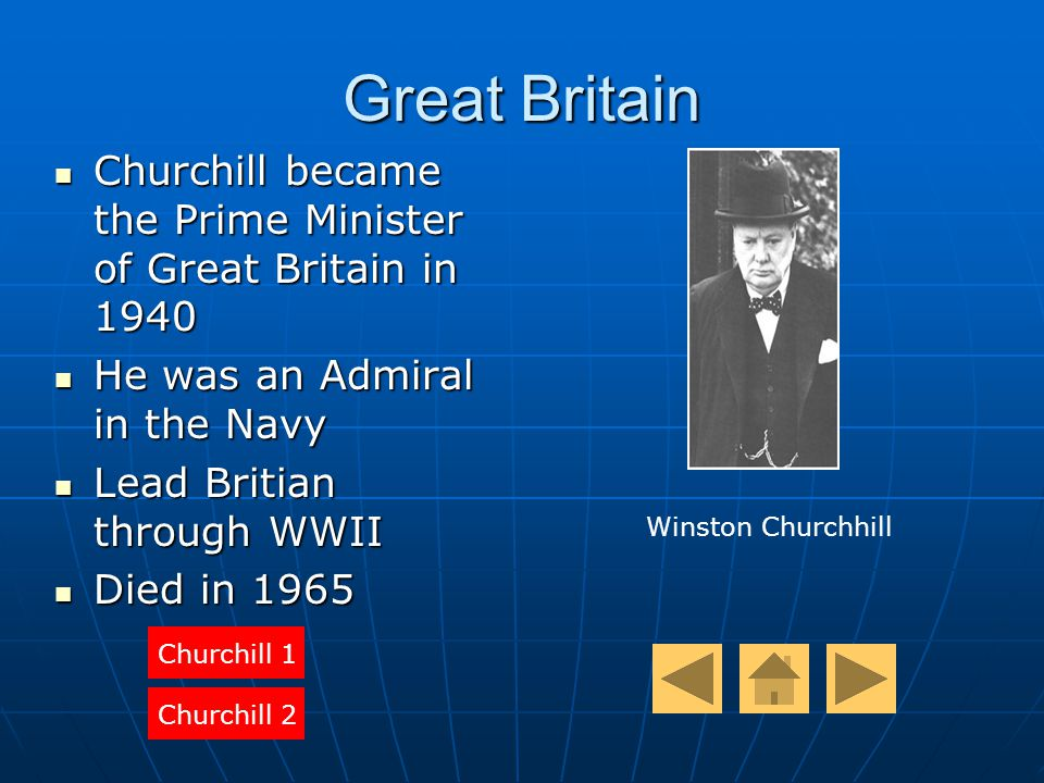 Great Britain Churchill became the Prime Minister of Great Britain in 1940 Churchill became the Prime Minister of Great Britain in 1940 He was an Admiral in the Navy He was an Admiral in the Navy Lead Britian through WWII Lead Britian through WWII Died in 1965 Died in 1965 Churchill 1 Churchill 2 Winston Churchhill