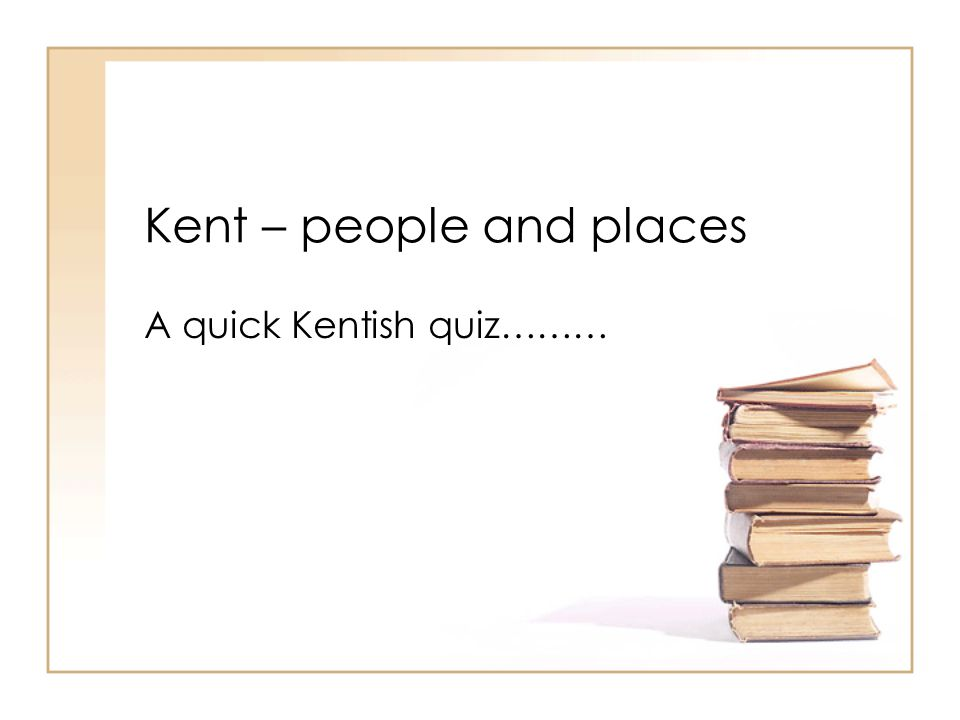 Kent – people and places A quick Kentish quiz………