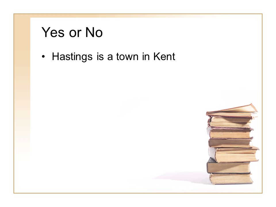 Yes or No Hastings is a town in Kent No – it is in East Sussex