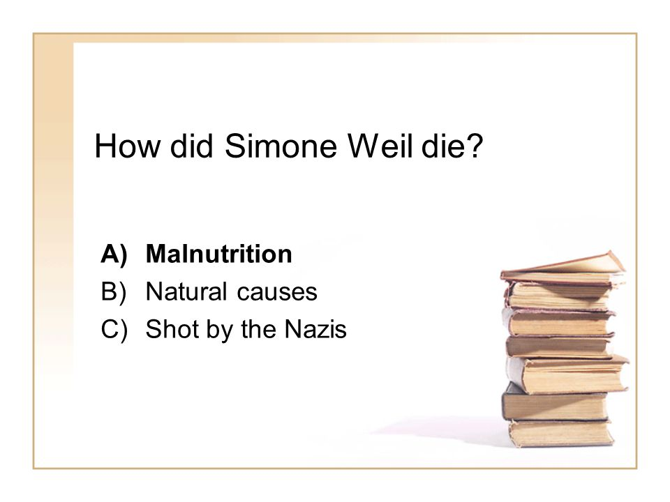 How did Simone Weil die A)Malnutrition B)Natural causes C)Shot by the Nazis