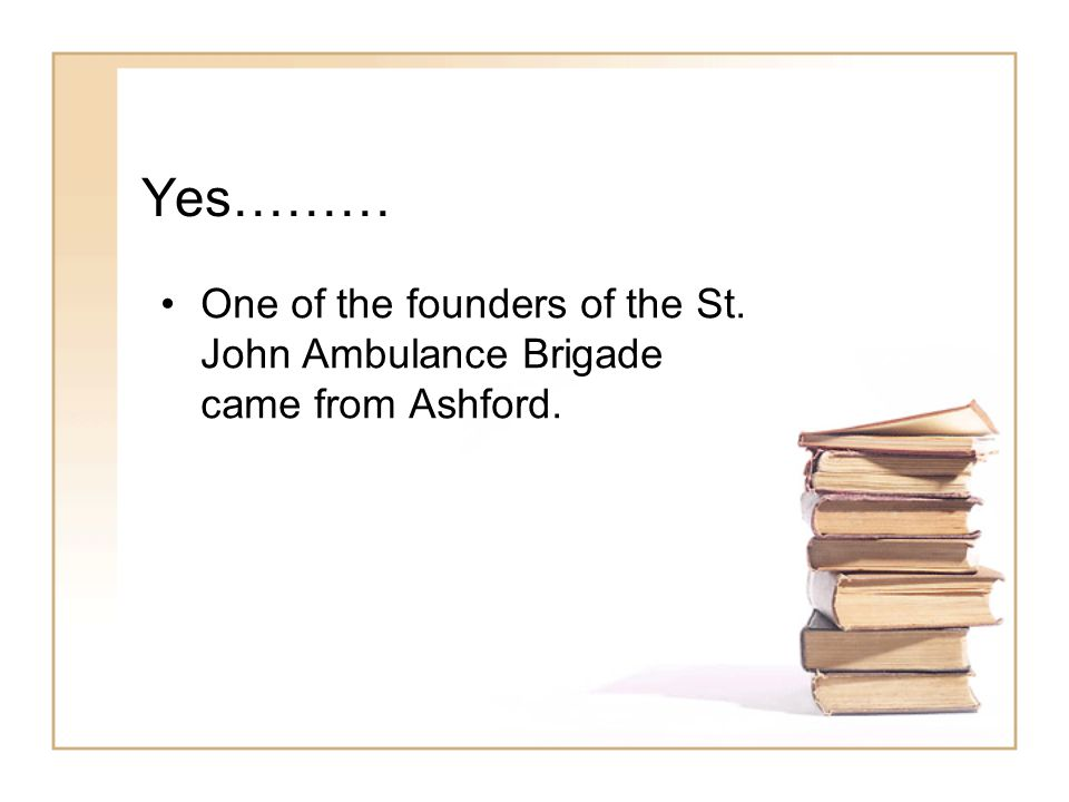 Yes……… One of the founders of the St. John Ambulance Brigade came from Ashford.