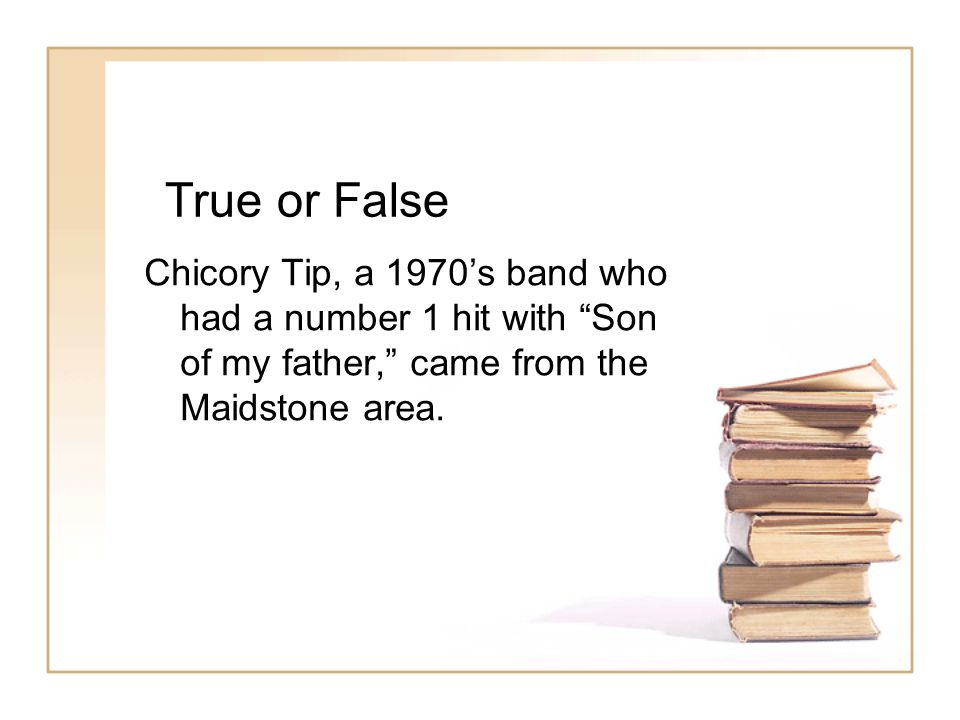 True or False Chicory Tip, a 1970's band who had a number 1 hit with Son of my father, came from the Maidstone area.