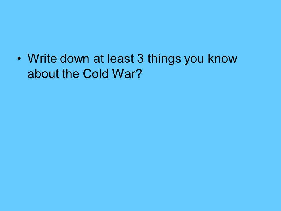 Write down at least 3 things you know about the Cold War?