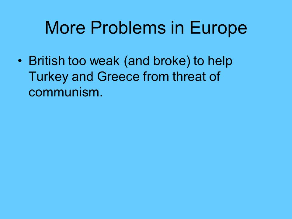 More Problems in Europe British too weak (and broke) to help Turkey and Greece from threat of communism.