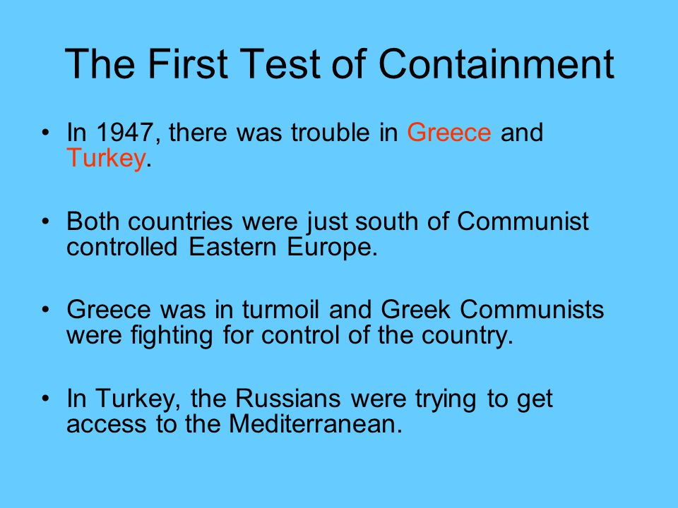 The First Test of Containment In 1947, there was trouble in Greece and Turkey.