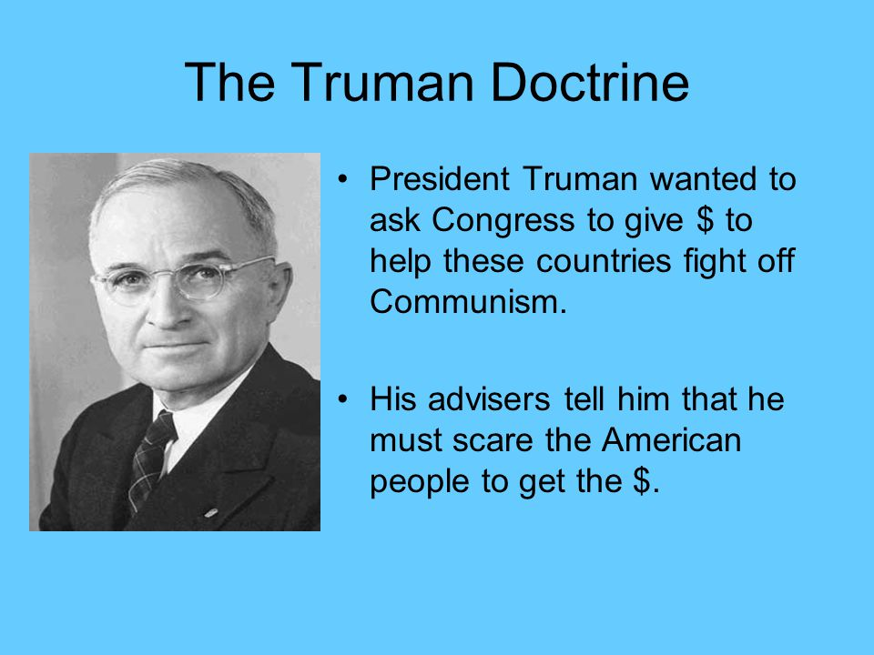 The Truman Doctrine President Truman wanted to ask Congress to give $ to help these countries fight off Communism.