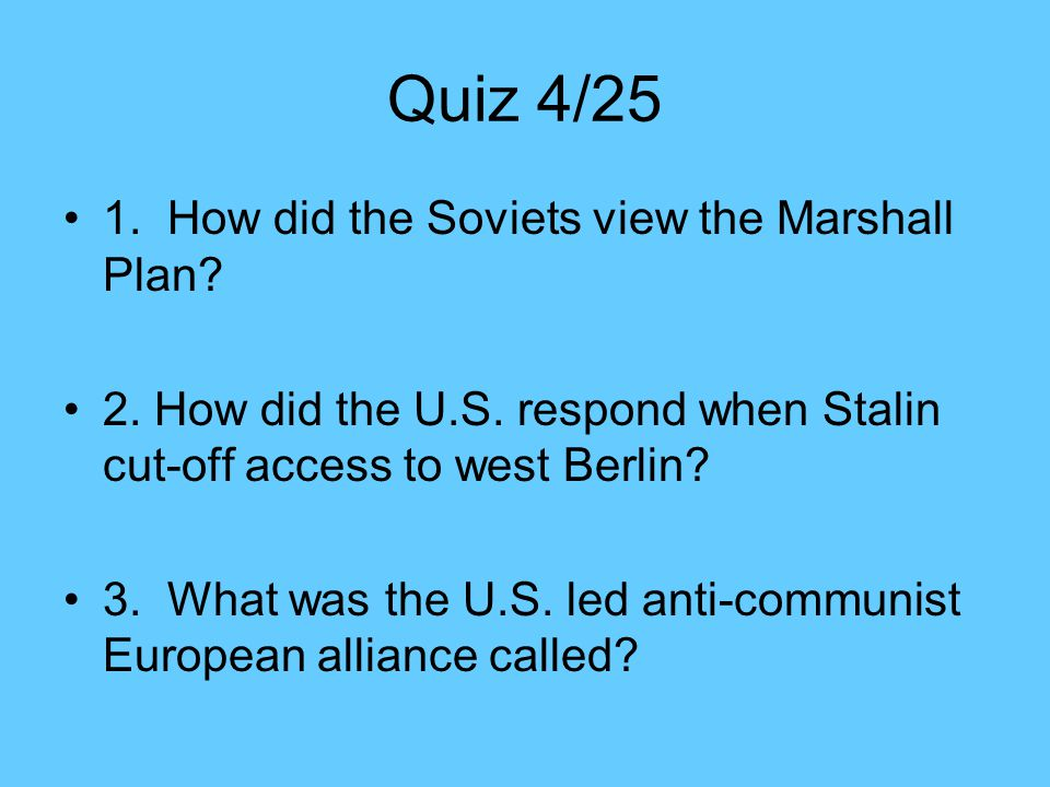 Quiz 4/25 1.How did the Soviets view the Marshall Plan.