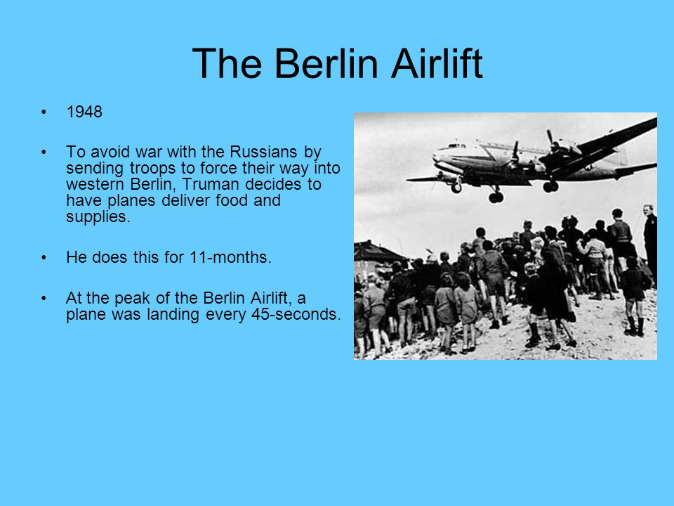 The Berlin Airlift 1948 To avoid war with the Russians by sending troops to force their way into western Berlin, Truman decides to have planes deliver food and supplies.