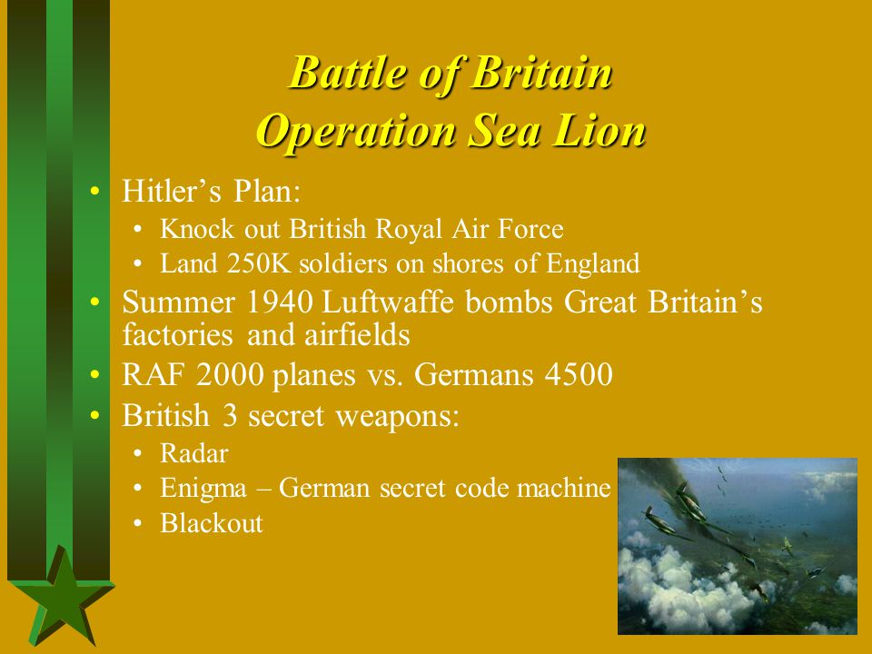 Battle of Britain Operation Sea Lion Hitler's Plan: Knock out British Royal Air Force Land 250K soldiers on shores of England Summer 1940 Luftwaffe bo